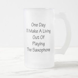 One Day I'll Make A Living Out Of Playing The Saxo Frosted Glass Beer Mug
