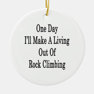 One Day I'll Make A Living Out Of Rock Climbing Ceramic Ornament