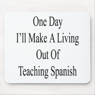 One Day I'll Make A Living Out Of Teaching Spanish Mouse Pad