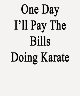 One Day I'll Pay The Bills Doing Karate Tee Shirt