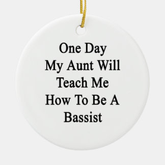 One Day My Aunt Will Teach Me How To Be A Bassist. Ceramic Ornament