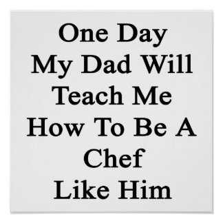 One Day My Dad Will Teach Me How To Be A Chef Like Poster