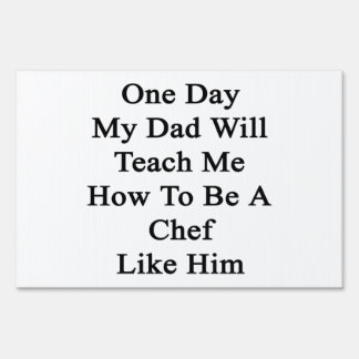 One Day My Dad Will Teach Me How To Be A Chef Like Sign