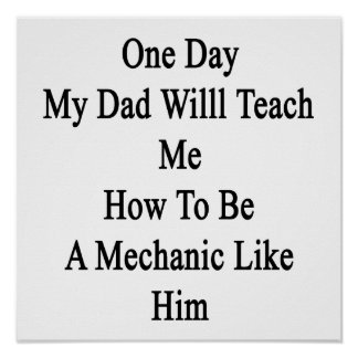 One Day My Dad Will Teach Me How To Be A Mechanic Poster