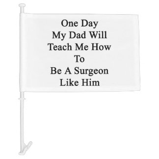 One Day My Dad Will Teach Me How To Be A Surgeon L Car Flag