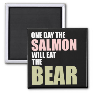 One Day the Salmon Will Eat the Bear Magnet
