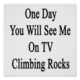 One Day You Will See Me On TV Climbing Rocks Poster