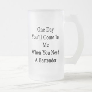 One Day You'll Come To Me When You Need A Bartende Frosted Glass Beer Mug