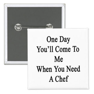 One Day You'll Come To Me When You Need A Chef Pinback Button