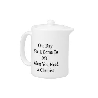 One Day You'll Come To Me When You Need A Chemist. Teapot
