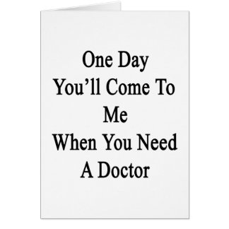 One Day You'll Come To Me When You Need A Doctor Card
