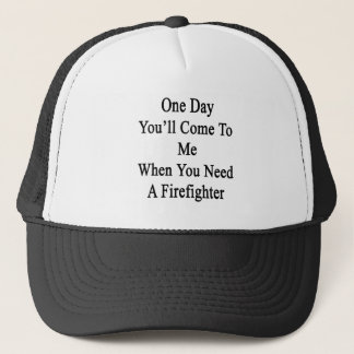 One Day You'll Come To Me When You Need A Firefigh Trucker Hat