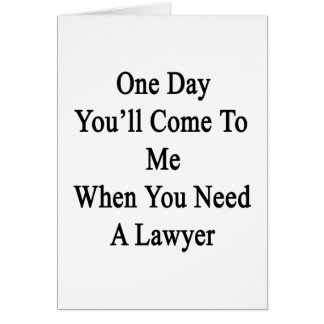 One Day You'll Come To Me When You Need A Lawyer.p Card
