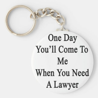 One Day You'll Come To Me When You Need A Lawyer.p Keychain