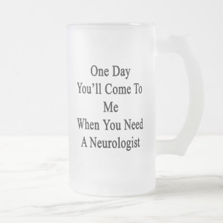 One Day You'll Come To Me When You Need A Neurolog Frosted Glass Beer Mug