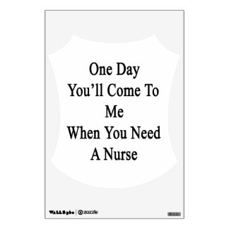 One Day You'll Come To Me When You Need A Nurse Wall Decal