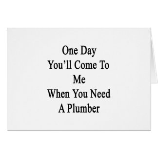 One Day You'll Come To Me When You Need A Plumber. Card