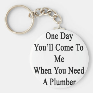 One Day You'll Come To Me When You Need A Plumber. Keychain