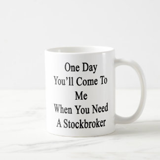 One Day You'll Come To Me When You Need A Stockbro Coffee Mug