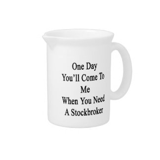 One Day You'll Come To Me When You Need A Stockbro Drink Pitcher