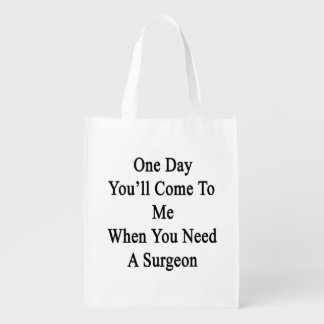 One Day You'll Come To Me When You Need A Surgeon. Grocery Bags