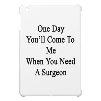 One Day You'll Come To Me When You Need A Surgeon. iPad Mini Cover