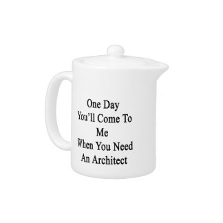 One Day You'll Come To Me When You Need An Archite Teapot