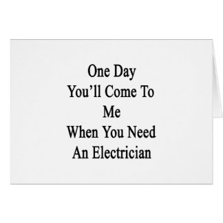 One Day You'll Come To Me When You Need An Electri Card