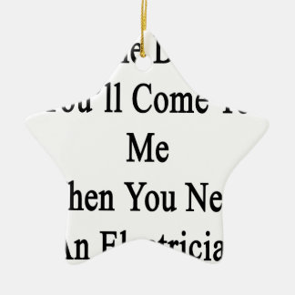 One Day You'll Come To Me When You Need An Electri Ceramic Ornament