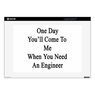 """One Day You'll Come To Me When You Need An Enginee 15"""" Laptop Decal"""