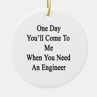 One Day You'll Come To Me When You Need An Enginee Ceramic Ornament