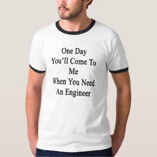 One Day You'll Come To Me When You Need An Enginee T-Shirt