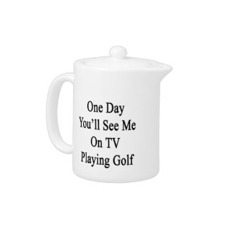 One Day You'll See Me On TV Playing Golf Teapot