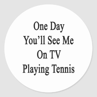 One Day You'll See Me On TV Playing Tennis Classic Round Sticker