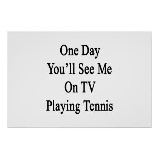 One Day You'll See Me On TV Playing Tennis Poster