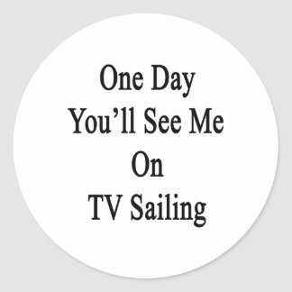 One Day You'll See Me On TV Sailing Classic Round Sticker