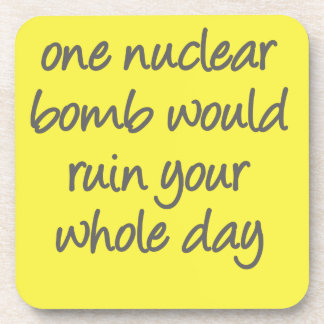 One nuclear bomb would ruin your whole day beverage coaster