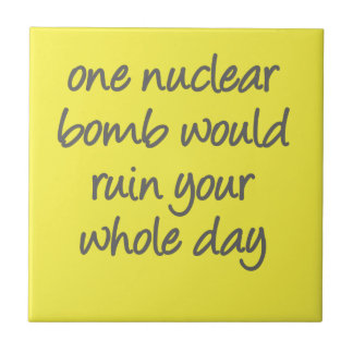 One nuclear bomb would ruin your whole day tile