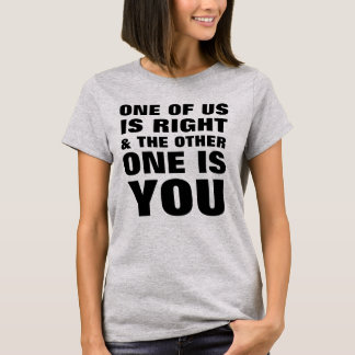 One Of Us Is Right T-Shirt