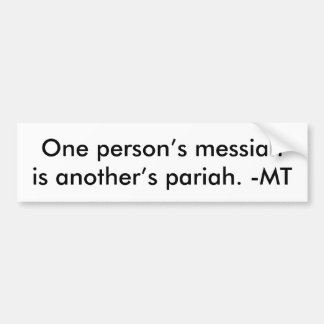 One person's messiah is another's pariah -MT Bumper Sticker