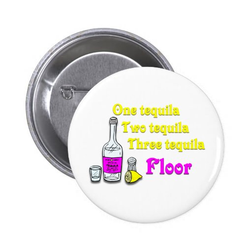 One Tequila Two Tequila Three Tequila Floor 2 Pinback