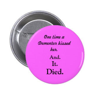 One time a Dementor kissed her., And., It., Died. Pinback Button