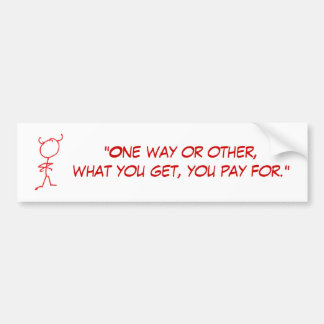 """""""One way or other, what you get, You Pay For"""" Bumper Sticker"""