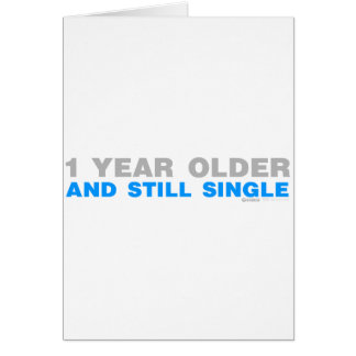 One Year Older And Still Single - Funny comedy Greeting Card