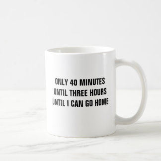 Only 40 minutes until 3 hours until I go home Coffee Mug
