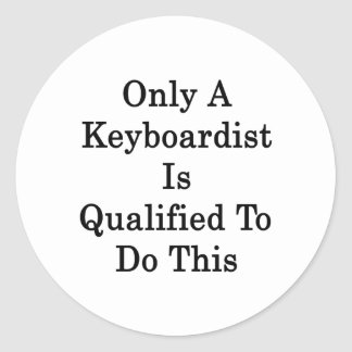 Only A Keyboardist Is Qualified To Do This Round Stickers