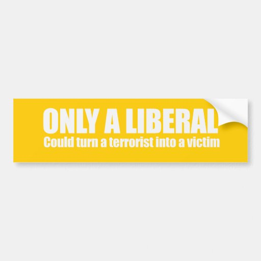 Only a liberal could turn a terrorist into a victi car bumper sticker