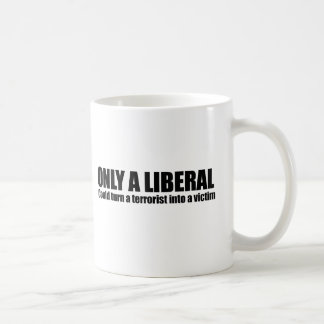 Only a liberal could turn a terrorist into a victi coffee mug