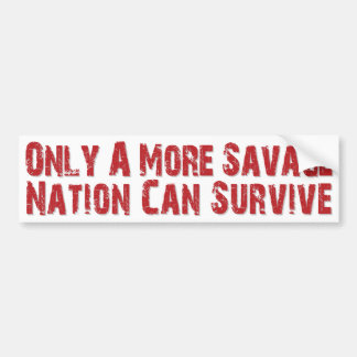 Only a more savage nation can survive. bumper sticker
