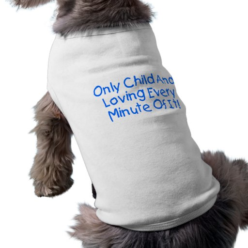 Only Child And Loving Every Minute Of It Doggie T Shirt